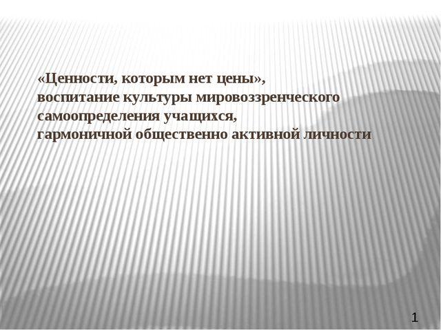 «Ценности, которым нет цены», воспитание культуры мировоззренческого самоопр...