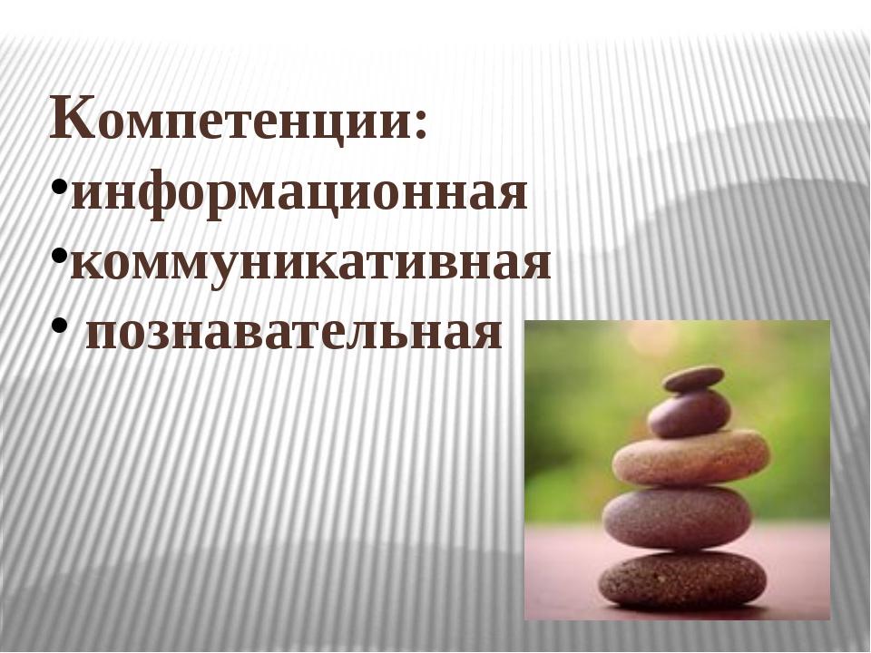 Компетенции: информационная коммуникативная познавательная