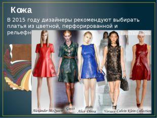 Кожа В 2015 году дизайнеры рекомендуют выбирать платья из цветной, перфориров