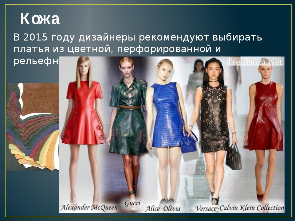 Кожа В 2015 году дизайнеры рекомендуют выбирать платья из цветной, перфориров...