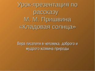 Урок-презентация по рассказу М. М. Пришвина «Кладовая солнца» Вера писателя в
