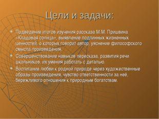 Цели и задачи: Подведение итогов изучения рассказа М.М. Пришвина «Кладовая со