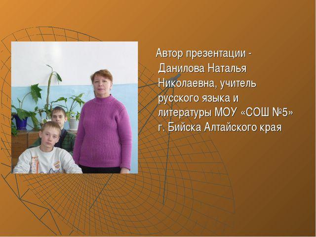 Автор презентации - Данилова Наталья Николаевна, учитель русского языка и ли...