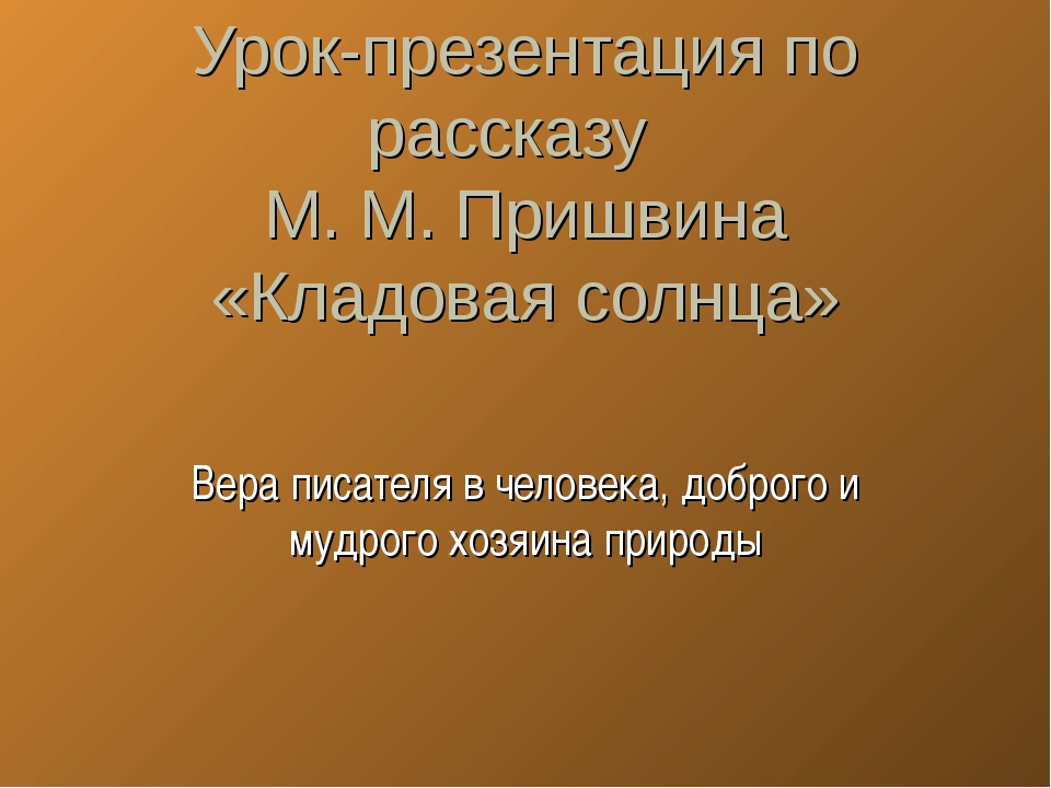 Урок-презентация по рассказу М. М. Пришвина «Кладовая солнца» Вера писателя в...