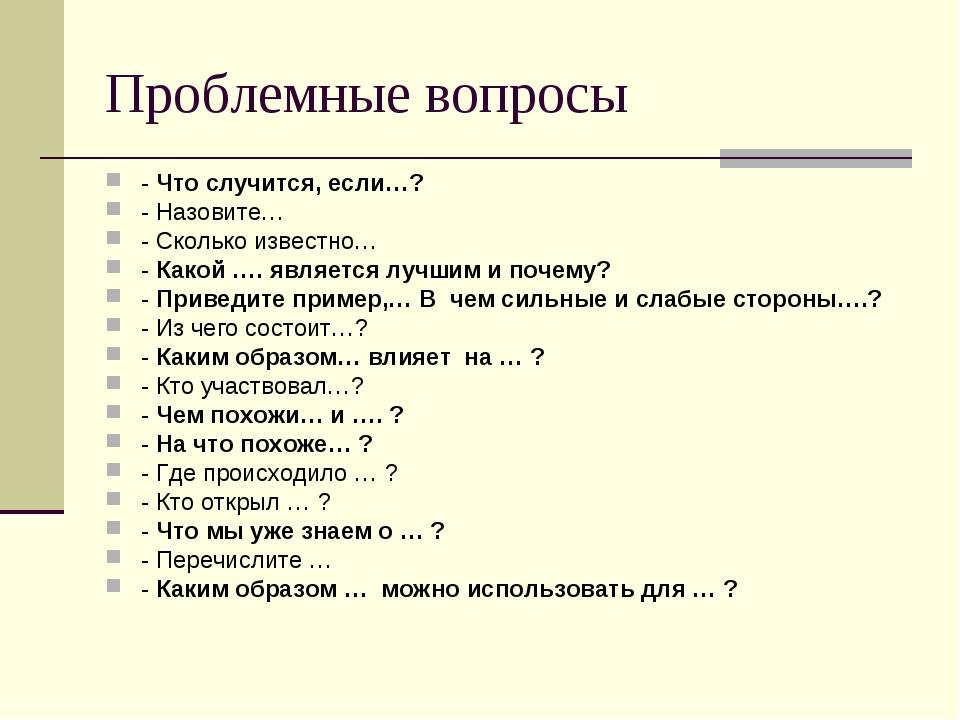Проблемные вопросы - Что случится, если…? - Назовите… - Сколько известно… - К...