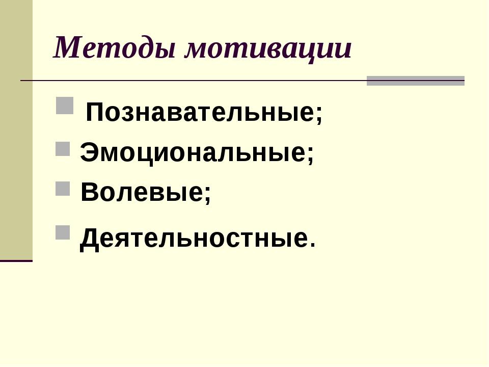 Методы мотивации Познавательные; Эмоциональные; Волевые; Деятельностные.