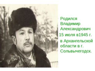 Родился Владимир Александрович 15 июля в1945 г. в Архангельской области в г.