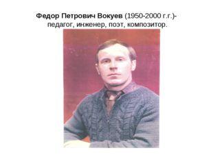 Федор Петрович Вокуев (1950-2000 г.г.)- педагог, инженер, поэт, композитор.