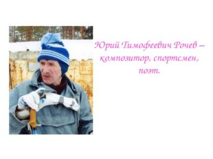 Юрий Тимофеевич Рочев – композитор, спортсмен, поэт.