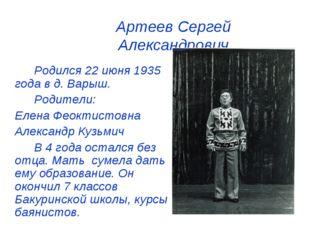 Артеев Сергей Александрович Родился 22 июня 1935 года в д. Варыш. Родител