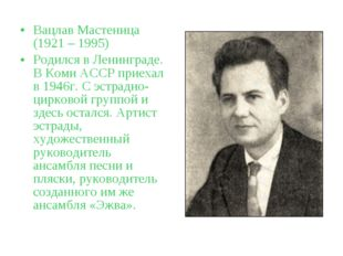 Вацлав Мастеница (1921 – 1995) Родился в Ленинграде. В Коми АССР приехал в 19