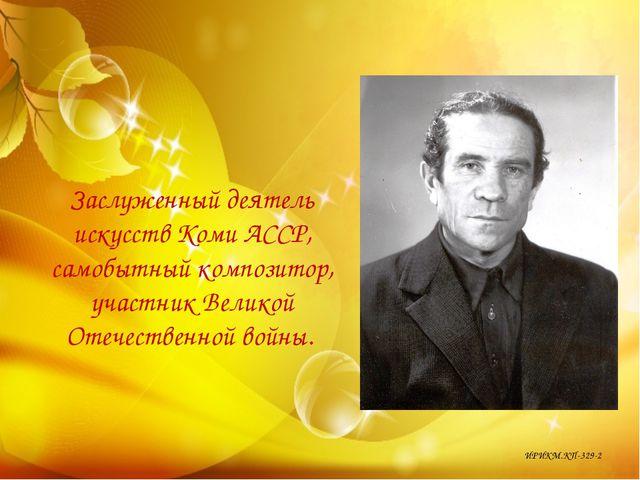 Заслуженный деятель искусств Коми АССР, самобытный композитор, участник Велик...