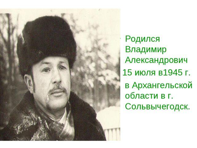 Родился Владимир Александрович 15 июля в1945 г. в Архангельской области в г....