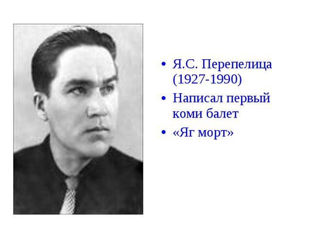 Я.С. Перепелица (1927-1990) Написал первый коми балет «Яг морт»