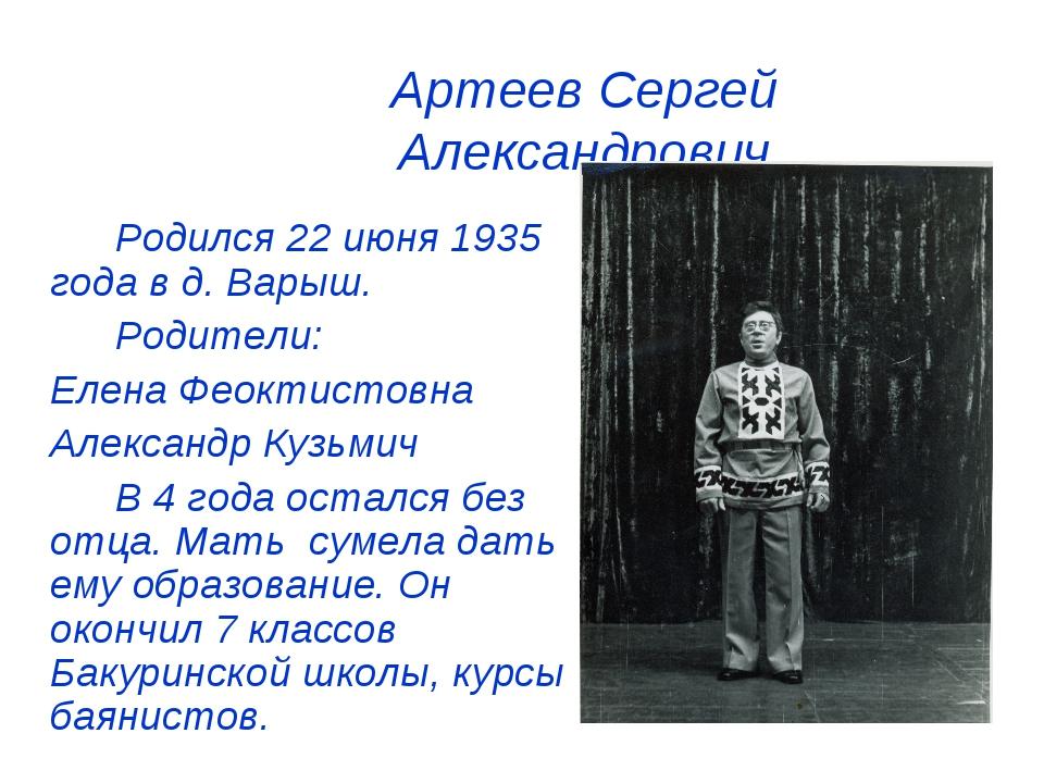 Артеев Сергей Александрович Родился 22 июня 1935 года в д. Варыш. Родител...