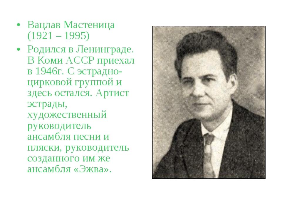 Вацлав Мастеница (1921 – 1995) Родился в Ленинграде. В Коми АССР приехал в 19...