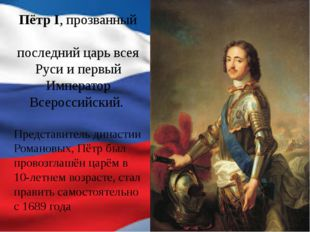 Пётр I, прозванный Вели́кий — последний царь всея Руси и первый Император Все