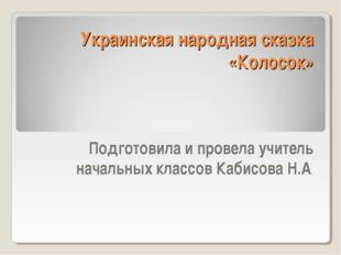 Украинская народная сказка «Колосок» Подготовила и провела учитель начальных