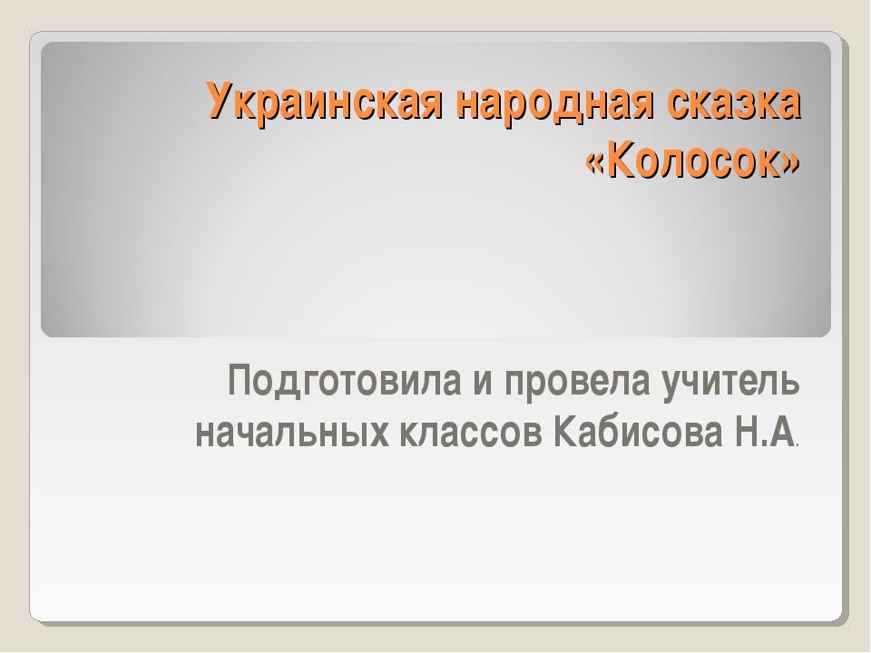 Украинская народная сказка «Колосок» Подготовила и провела учитель начальных...