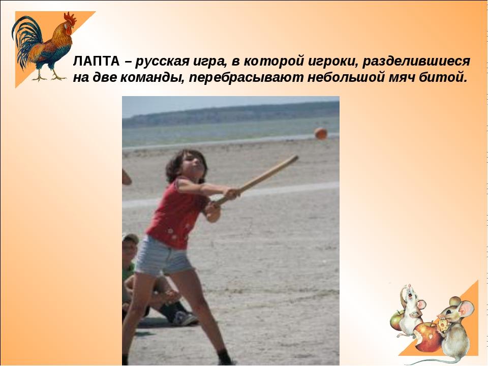 ЛАПТА – русская игра, в которой игроки, разделившиеся на две команды, перебр...