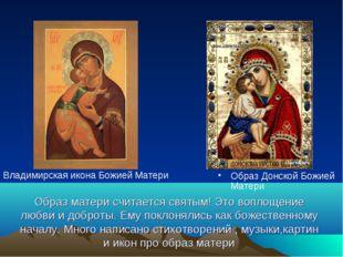 Образ матери считается святым! Это воплощение любви и доброты. Ему поклонялис