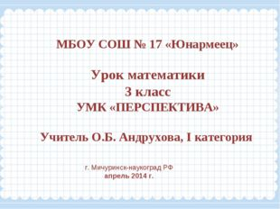 МБОУ СОШ № 17 «Юнармеец» Урок математики 3 класс УМК «ПЕРСПЕКТИВА» Учитель О.