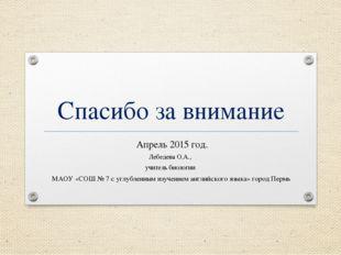 Спасибо за внимание Апрель 2015 год. Лебедева О.А., учитель биологии МАОУ «СО