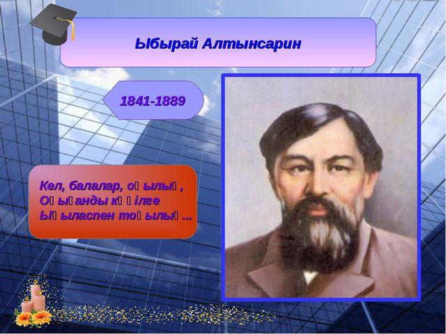 Ыбырай Алтынсарин 1841-1889 Кел, балалар, оқылық, Оқығанды көңілге Ықыласпен...