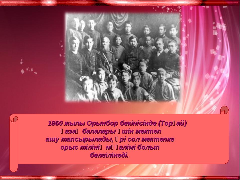 1860 жылы Орынбор бекінісінде (Торғай) қазақ балалары үшін мектеп ашу тапсыр...