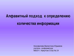 Алфавитный подход к определению количества информации Коновалова Валентина Юр