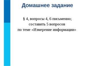 § 4, вопросы 4, 6 письменно; составить 5 вопросов по теме «Измерение информа