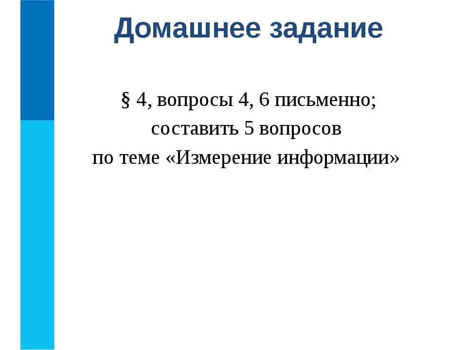 § 4, вопросы 4, 6 письменно; составить 5 вопросов по теме «Измерение информа...