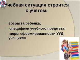 ФГОС Учебная ситуация строится с учетом: возраста ребенка; специфики учебног