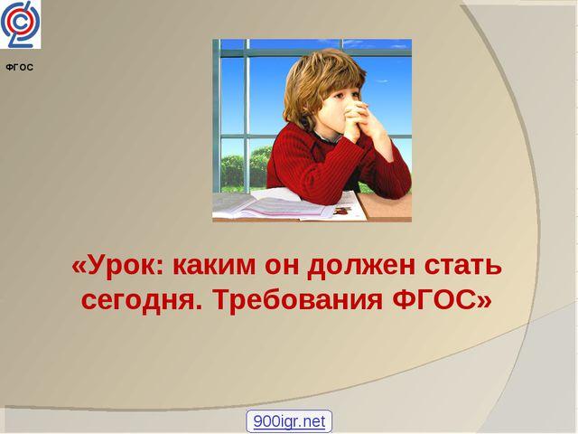 «Урок: каким он должен стать сегодня. Требования ФГОС» ФГОС 900igr.net