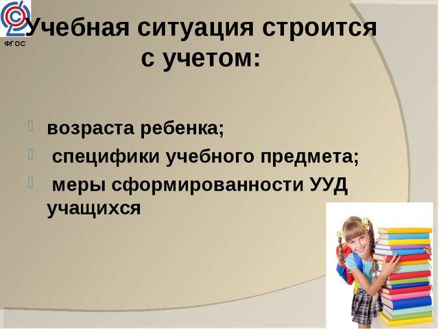 ФГОС Учебная ситуация строится с учетом: возраста ребенка; специфики учебног...