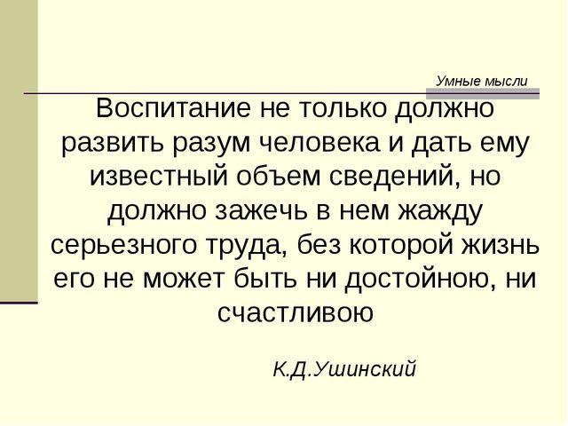 Умные мысли Воспитание не только должно развить разум человека и дать ему изв...