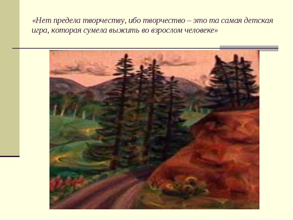 «Нет предела творчеству, ибо творчество – это та самая детская игра, которая...