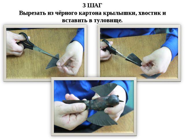 3 ШАГ Вырезать из чёрного картона крылышки, хвостик и вставить в туловище.