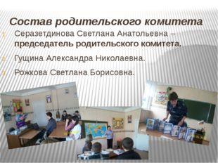 Состав родительского комитета Серазетдинова Светлана Анатольевна – председате
