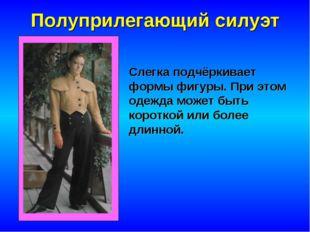 Полуприлегающий силуэт Слегка подчёркивает формы фигуры. При этом одежда може