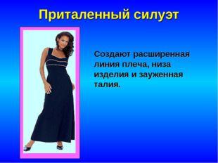 Приталенный силуэт Создают расширенная линия плеча, низа изделия и зауженная
