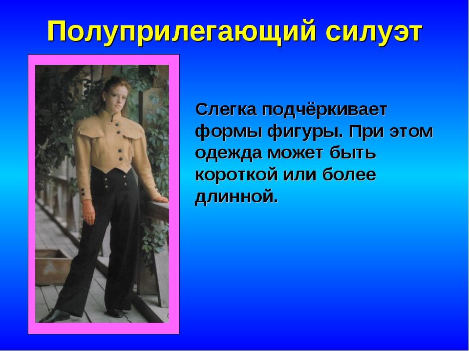 Полуприлегающий силуэт Слегка подчёркивает формы фигуры. При этом одежда може...