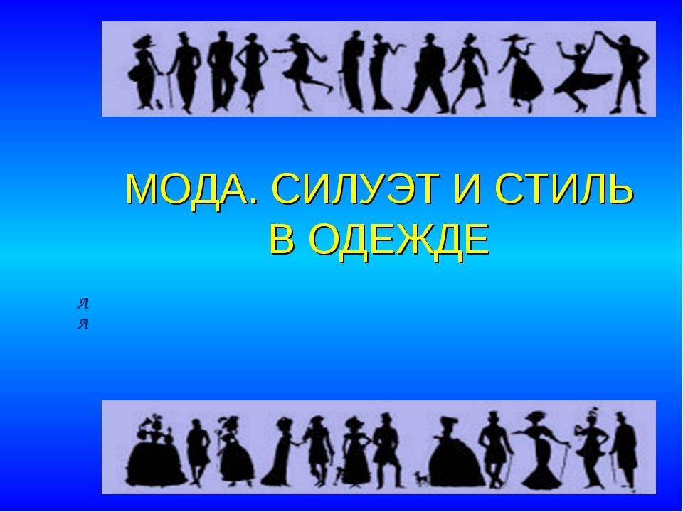 МОДА. СИЛУЭТ И СТИЛЬ В ОДЕЖДЕ Л Л