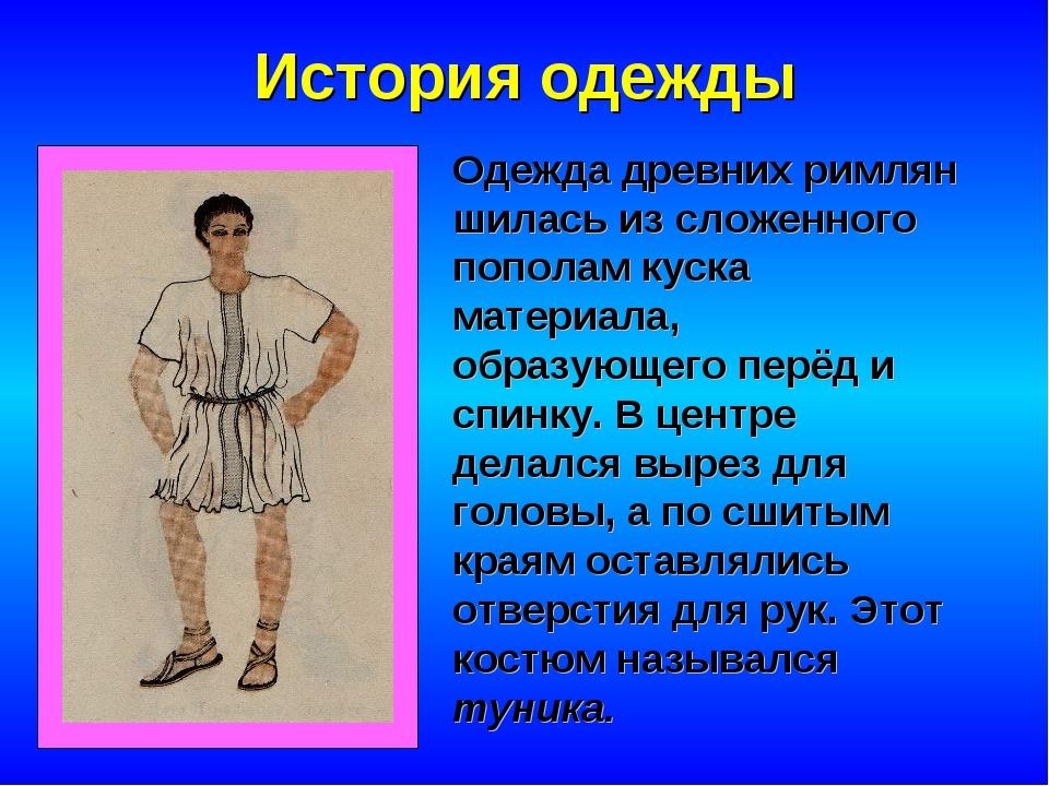 История одежды Одежда древних римлян шилась из сложенного пополам куска матер...