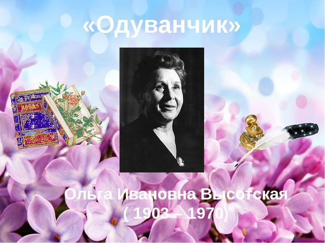 «Одуванчик» Ольга Ивановна Высотская ( 1903 – 1970)
