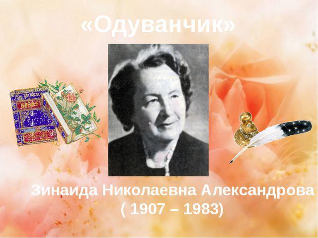 «Одуванчик» Зинаида Николаевна Александрова ( 1907 – 1983)