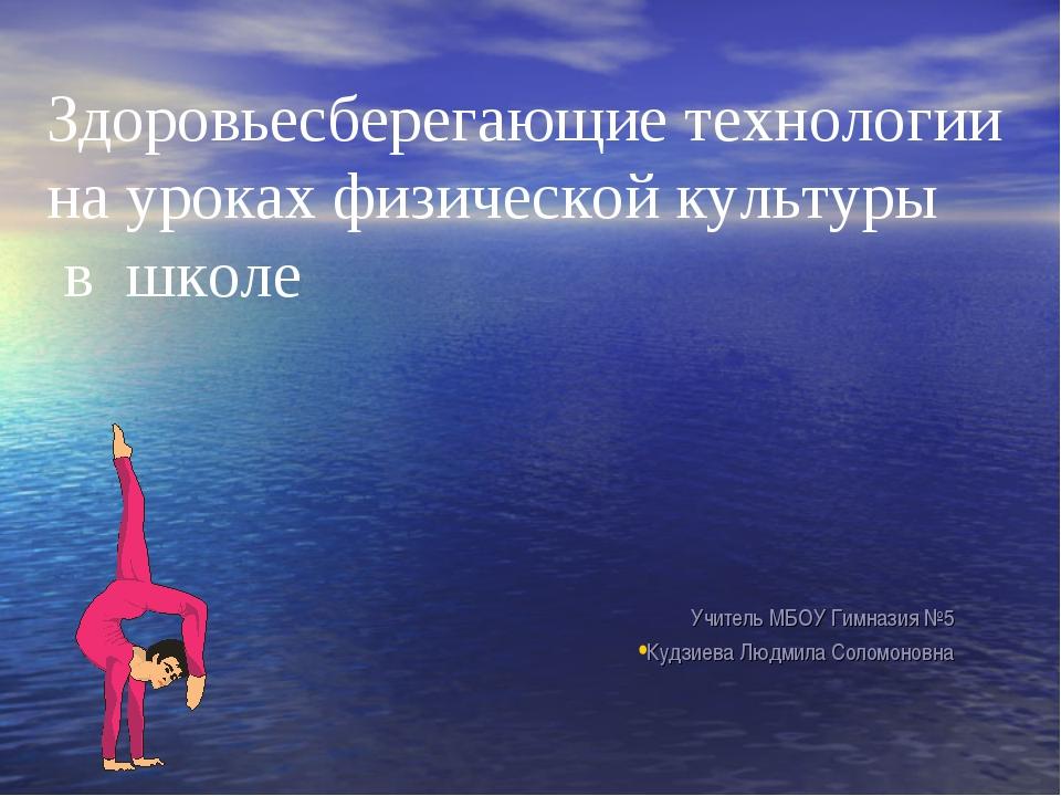 Учитель МБОУ Гимназия №5 Кудзиева Людмила Соломоновна Здоровьесберегающие те...