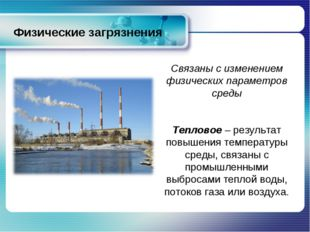 Физические загрязнения Связаны с изменением физических параметров среды Тепло