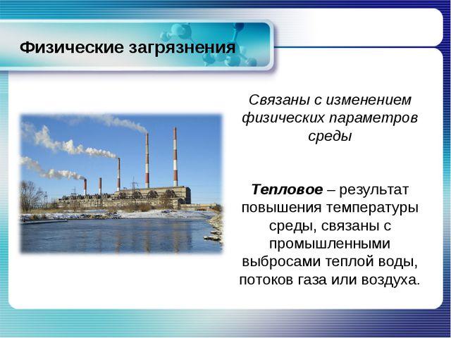 Физические загрязнения Связаны с изменением физических параметров среды Тепло...