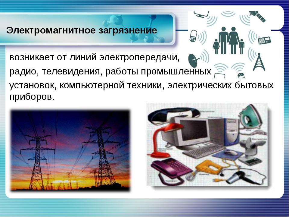 Электромагнитное загрязнение возникает от линий электропередачи, радио, телев...